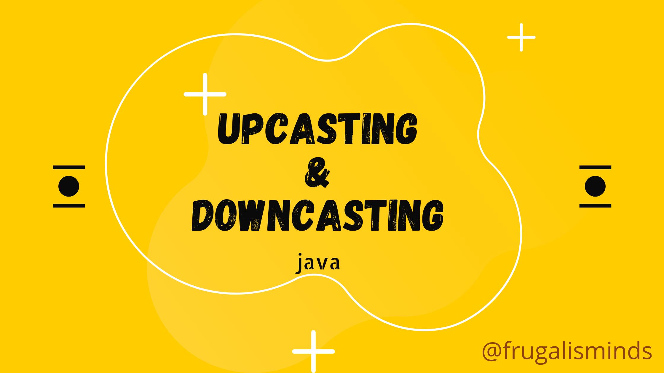 upcasting and downcasting java